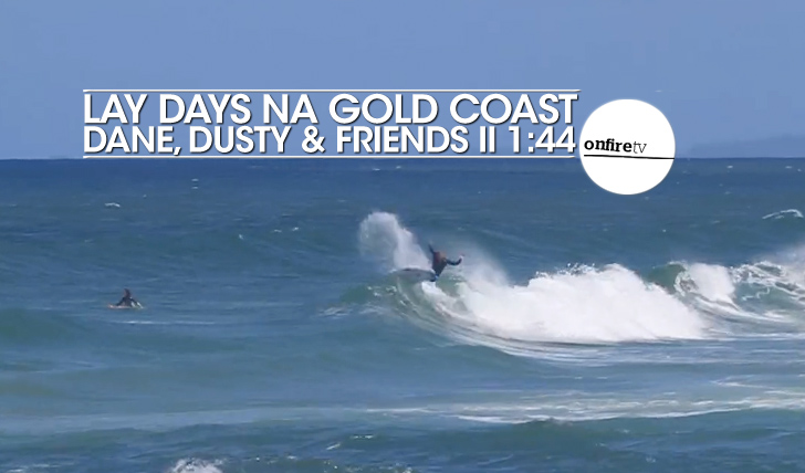 23551Lay days na Gold Coast | Dane, Dusty & Friends || 1:44